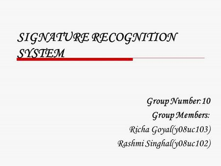 SIGNATURE RECOGNITION SYSTEM Group Number:10 Group Members: Richa Goyal(y08uc103) Rashmi Singhal(y08uc102)