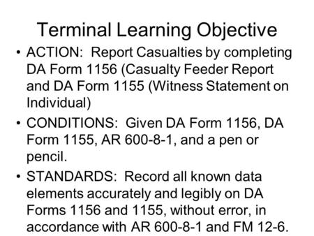 Terminal Learning Objective ACTION: Report Casualties by completing DA Form 1156 (Casualty Feeder Report and DA Form 1155 (Witness Statement on Individual)