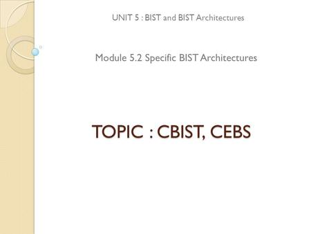 TOPIC : CBIST, CEBS UNIT 5 : BIST and BIST Architectures Module 5.2 Specific BIST Architectures.