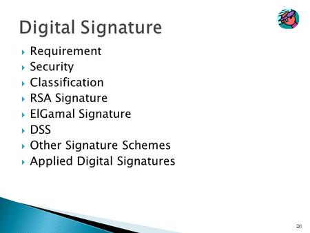  Requirement  Security  Classification  RSA Signature  ElGamal Signature  DSS  Other Signature Schemes  Applied Digital Signatures 11.