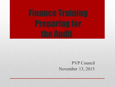 Finance Training Preparing for the Audit PVP Council November 13, 2015.