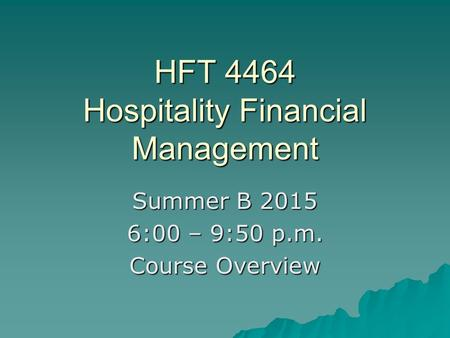 HFT 4464 Hospitality Financial Management Summer B 2015 6:00 – 9:50 p.m. Course Overview.