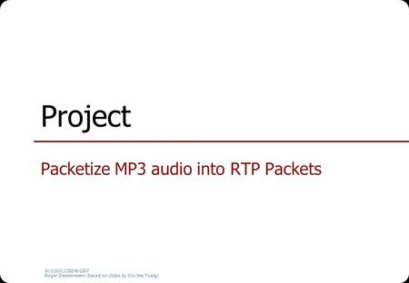 NUS.SOC.CS5248-2007 Roger Zimmermann (based on slides by Ooi Wei Tsang) Project Packetize MP3 audio into RTP Packets.