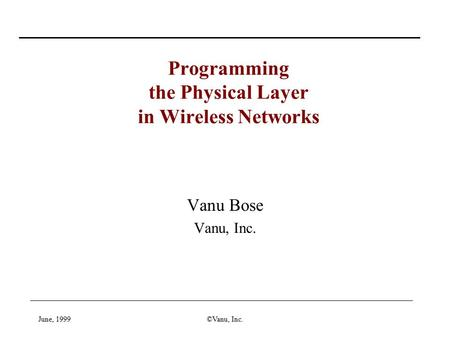 June, 1999©Vanu, Inc. Vanu Bose Vanu, Inc. Programming the Physical Layer in Wireless Networks.