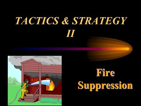 TACTICS & STRATEGY II Fire Suppression.