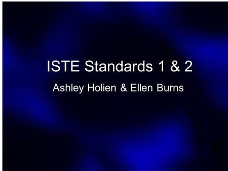 ISTE Standards 1 & 2 Ashley Holien & Ellen Burns.