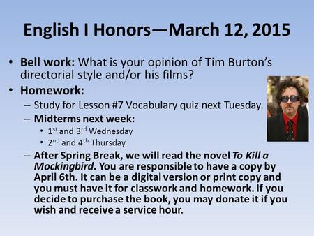 English I Honors—March 12, 2015 Bell work: What is your opinion of Tim Burton's directorial style and/or his films? Homework: – Study for Lesson #7 Vocabulary.