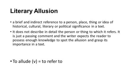 Literary Allusion a brief and indirect reference to a person, place, thing or idea of historical, cultural, literary or political significance in a text.