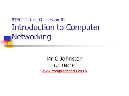 Mr C Johnston ICT Teacher www.computechedu.co.uk BTEC IT Unit 09 - Lesson 01 Introduction to Computer Networking.