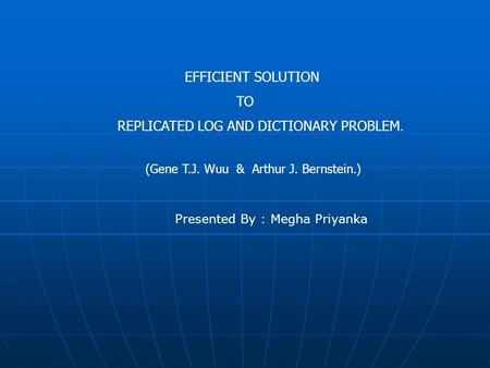 EFFICIENT SOLUTION TO REPLICATED LOG AND DICTIONARY PROBLEM. (Gene T.J. Wuu & Arthur J. Bernstein.) Presented By : Megha Priyanka.