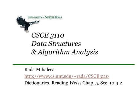 CSCE 3110 Data Structures & Algorithm Analysis Rada Mihalcea  Dictionaries. Reading Weiss Chap. 5, Sec. 10.4.2.