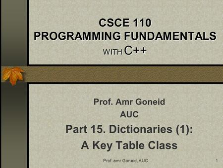 Prof. amr Goneid, AUC1 CSCE 110 PROGRAMMING FUNDAMENTALS WITH C++ Prof. Amr Goneid AUC Part 15. Dictionaries (1): A Key Table Class.