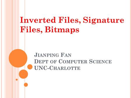 J IANPING F AN D EPT OF C OMPUTER S CIENCE UNC-C HARLOTTE Inverted Files, Signature Files, Bitmaps.