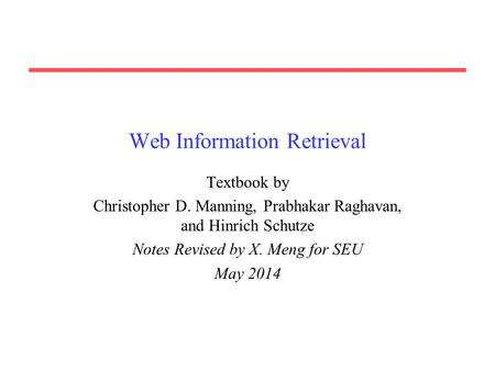 Web Information Retrieval Textbook by Christopher D. Manning, Prabhakar Raghavan, and Hinrich Schutze Notes Revised by X. Meng for SEU May 2014.