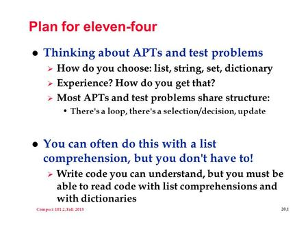 Compsci 101.2, Fall 2015 20.1 Plan for eleven-four l Thinking about APTs and test problems  How do you choose: list, string, set, dictionary  Experience?