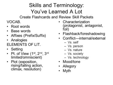 Skills and Terminology: You've Learned A Lot Create Flashcards and Review Skill Packets VOCAB. Root words Base words Affixes (Prefix/Suffix) Analogies.