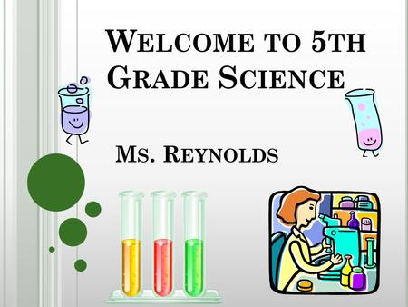 W ELCOME TO 5 TH G RADE S CIENCE M S. R EYNOLDS. Your generous donations to 5 th grade science is greatly appreciated!