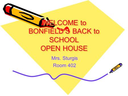 WELCOME to BONFIELD'S BACK to SCHOOL OPEN HOUSE Mrs. Sturgis Room 402.