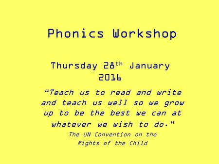 "Phonics Workshop Thursday 28 th January 2016 ""Teach us to read and write and teach us well so we grow up to be the best we can at whatever we wish to."