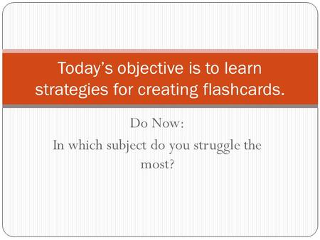 Do Now: In which subject do you struggle the most? Today's objective is to learn strategies for creating flashcards.