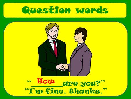 "Question words ""______are you?"" ""I'm fine, thanks."" How."