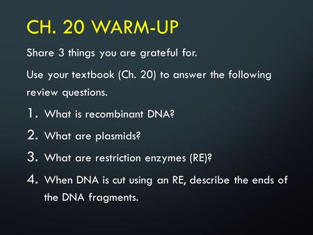 CH. 20 WARM-UP Share 3 things you are grateful for. Use your textbook (Ch. 20) to answer the following review questions. 1. What is recombinant DNA? 2.