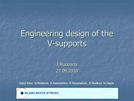Engineering design of the V-supports J.Huopana27.09.2010 Input from: G.Riddone, A.Samoshkin, R.Nousiainen, D.Gudkov, N.Gazis.