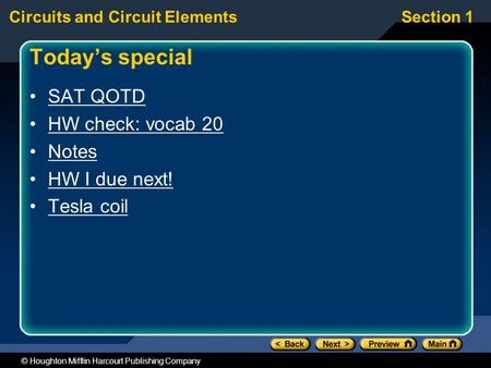 Circuits and Circuit ElementsSection 1 © Houghton Mifflin Harcourt Publishing Company Today's special SAT QOTD HW check: vocab 20 Notes HW I due next!