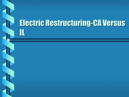Electric Restructuring-CA Versus IL. California Market Structure b California has two market-making structures- the California Power Exchange (PX) and.