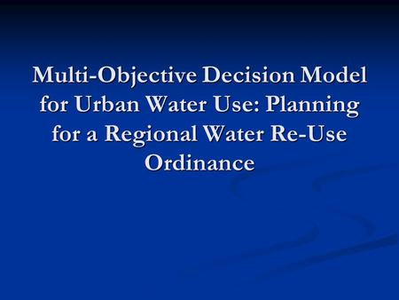 Multi-Objective Decision Model for Urban Water Use: Planning for a Regional Water Re-Use Ordinance.