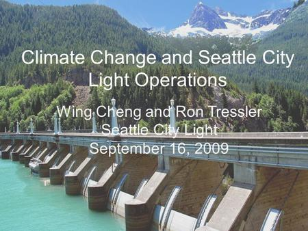 Climate Change and Seattle City Light Operations Wing Cheng and Ron Tressler Seattle City Light September 16, 2009.