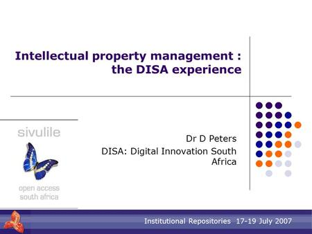 Institutional Repositories 17-19 July 2007 Intellectual property management : the DISA experience Dr D Peters DISA: Digital Innovation South Africa.