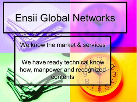 Ensii Global Networks We know the market & services We have ready technical know how, manpower and recognized contents.