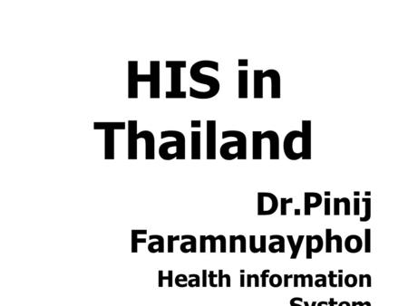 HIS in Thailand Dr.Pinij Faramnuayphol Health information System Development Office, HSRI.