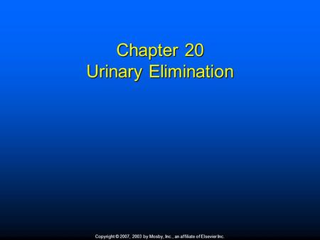 Copyright © 2007, 2003 by Mosby, Inc., an affiliate of Elsevier Inc. Chapter 20 Urinary Elimination.