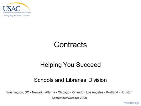 Www.usac.org Contracts Helping You Succeed Schools and Libraries Division Washington, DC Newark Atlanta Chicago Orlando Los Angeles Portland Houston September/October.