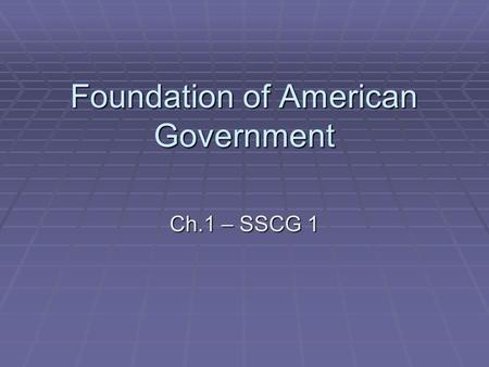 Foundation of American Government Ch.1 – SSCG 1.  What is government? Which form of government is best? Why did government originate? What are the functions.