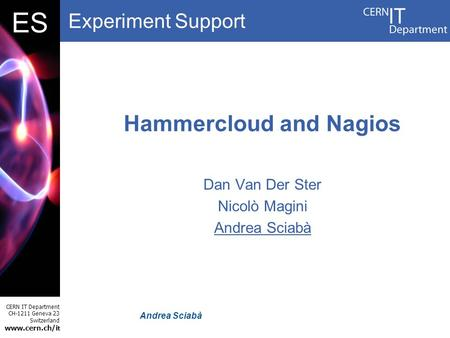 Experiment Support CERN IT Department CH-1211 Geneva 23 Switzerland www.cern.ch/i t DBES Andrea Sciabà Hammercloud and Nagios Dan Van Der Ster Nicolò Magini.