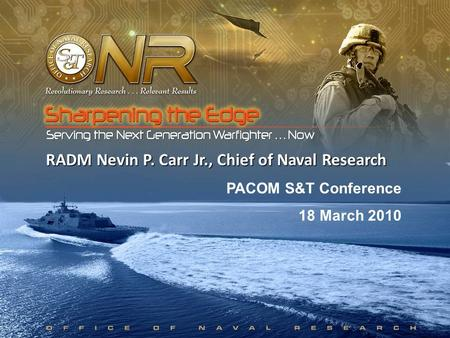 1 RADM Nevin P. Carr Jr., Chief of Naval Research PACOM S&T Conference 18 March 2010.