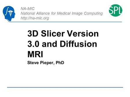 NA-MIC National Alliance for Medical Image Computing  3D Slicer Version 3.0 and Diffusion MRI Steve Pieper, PhD.