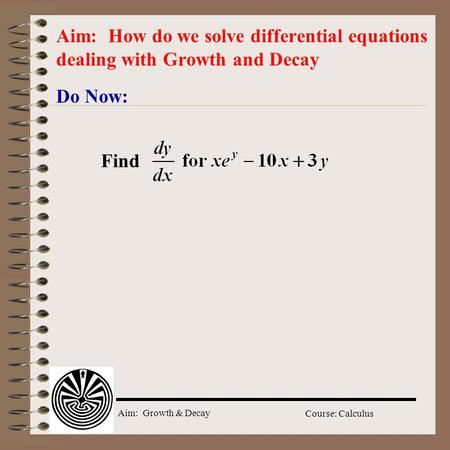 Aim: Growth & Decay Course: Calculus Do Now: Aim: How do we solve differential equations dealing with Growth and Decay Find.
