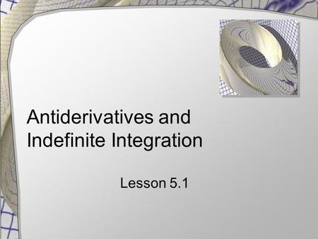 Antiderivatives and Indefinite Integration Lesson 5.1.