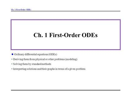 Ch. 1 First-Order ODEs Ordinary differential equations (ODEs) Deriving them from physical or other problems (modeling) Solving them by standard methods.
