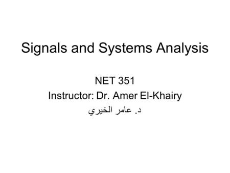 Signals and Systems Analysis NET 351 Instructor: Dr. Amer El-Khairy د. عامر الخيري.