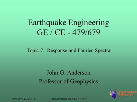 February 12, 2008 1John Anderson GE/CEE 479/679 Earthquake Engineering GE / CE - 479/679 Topic 7. Response and Fourier Spectra John G. Anderson Professor.