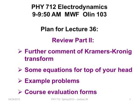 PHY 712 Electrodynamics 9-9:50 AM MWF Olin 103 Plan for Lecture 36: Review Part II:  Further comment of Kramers-Kronig transform  Some equations for.
