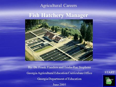 Agricultural Careers Fish Hatchery Manager By: Dr. Frank Flanders and Trisha Rae Stephens Georgia Agricultural Education Curriculum Office Georgia Department.