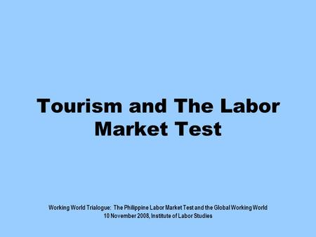 Tourism and The Labor Market Test Working World Trialogue: The Philippine Labor Market Test and the Global Working World 10 November 2008, Institute of.