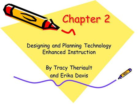 Chapter 2 Designing and Planning Technology Enhanced Instruction By Tracy Theriault and Erika Davis.