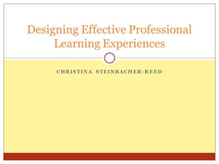 CHRISTINA STEINBACHER-REED Designing Effective Professional Learning Experiences.